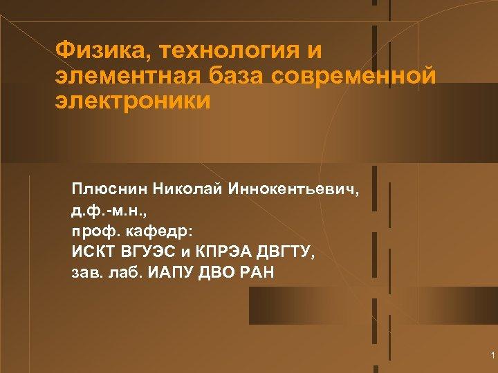 Физика, технология и элементная база современной электроники Плюснин Николай Иннокентьевич, д. ф. -м. н.