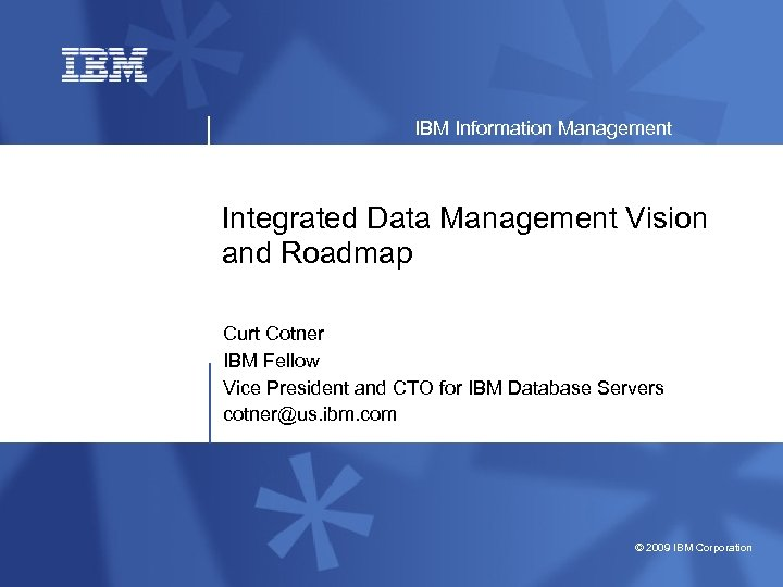 IBM Information Management Integrated Data Management Vision and Roadmap Curt Cotner IBM Fellow Vice