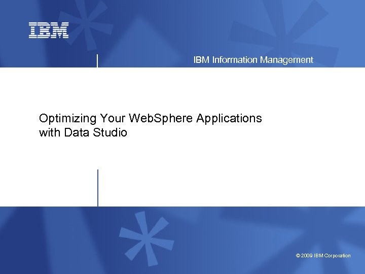 IBM Information Management Optimizing Your Web. Sphere Applications with Data Studio © 2009 IBM