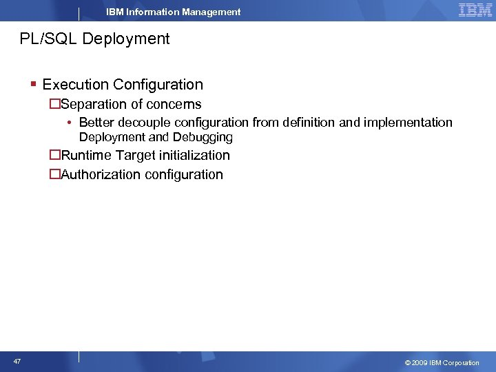 IBM Information Management PL/SQL Deployment § Execution Configuration Separation of concerns • Better decouple