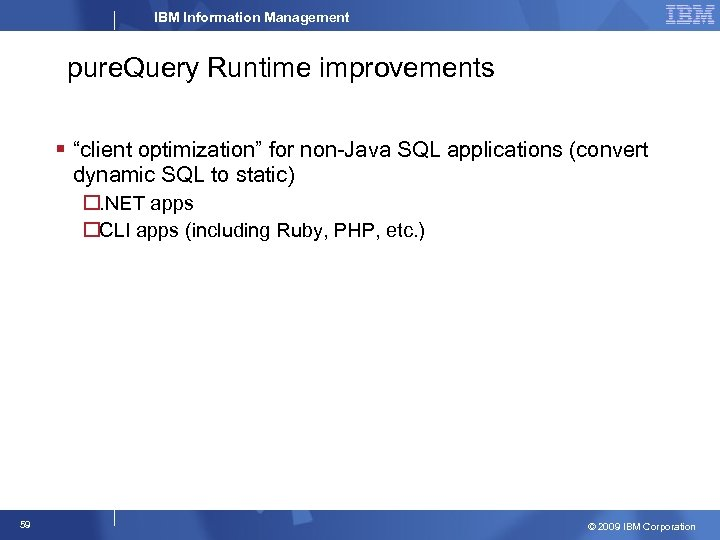 "IBM Information Management pure. Query Runtime improvements § ""client optimization"" for non-Java SQL applications"