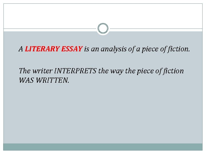 A LITERARY ESSAY is an analysis of a piece of fiction. The writer INTERPRETS