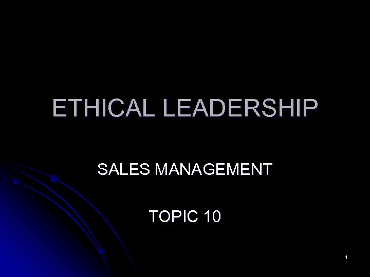 ETHICAL LEADERSHIP SALES MANAGEMENT TOPIC 10 1