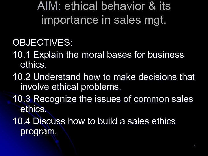 AIM: ethical behavior & its importance in sales mgt. OBJECTIVES: 10. 1 Explain the