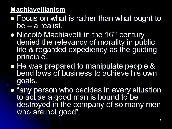 Machiavellianism Focus on what is rather than what ought to be – a realist.