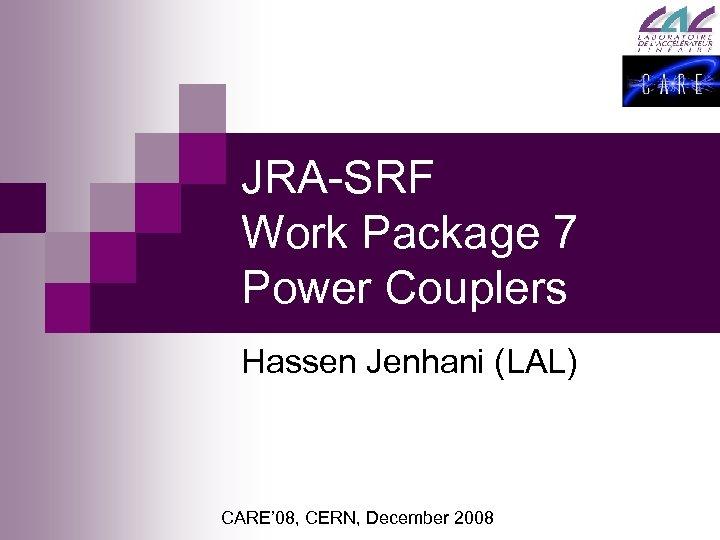 JRA-SRF Work Package 7 Power Couplers Hassen Jenhani (LAL) CARE' 08, CERN, December 2008