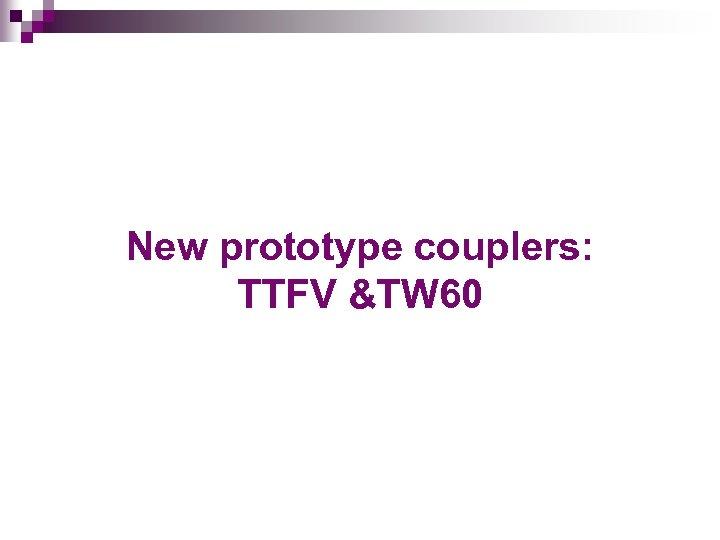 New prototype couplers: TTFV &TW 60