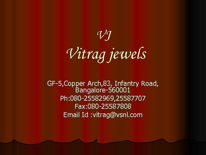VJ Vitrag jewels GF-5, Copper Arch, 83, Infantry Road, Bangalore-560001 Ph: 080 -25582969, 25587707