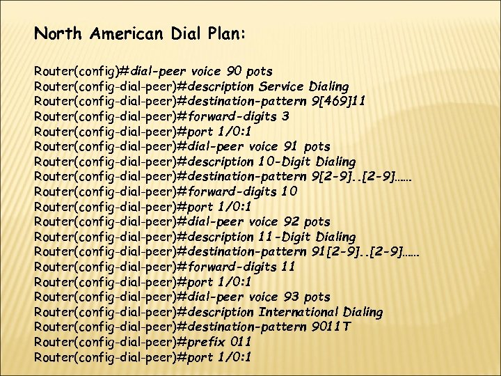 North American Dial Plan: Router(config)#dial-peer voice 90 pots Router(config-dial-peer)#description Service Dialing Router(config-dial-peer)#destination-pattern 9[469]11 Router(config-dial-peer)#forward-digits