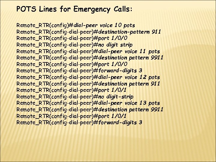 POTS Lines for Emergency Calls: Remote_RTR(config)#dial-peer voice 10 pots Remote_RTR(config-dial-peer)#destination-pattern 911 Remote_RTR(config-dial-peer)#port 1/0/0 Remote_RTR(config-dial-peer)#no