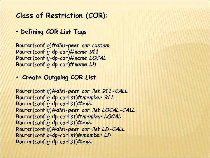 Class of Restriction (COR): • Defining COR List Tags Router(config)#dial-peer cor custom Router(config-dp-cor)#name 911