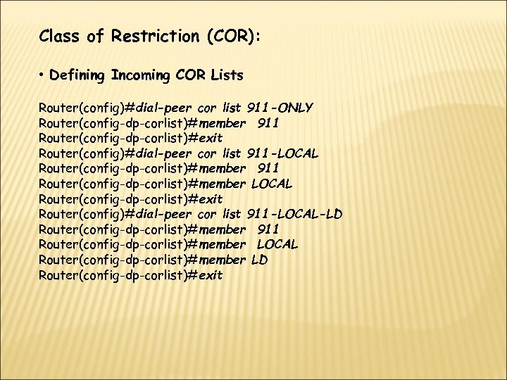 Class of Restriction (COR): • Defining Incoming COR Lists Router(config)#dial-peer cor list 911 -ONLY