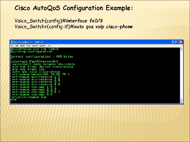 Cisco Auto. Qo. S Configuration Example: Voice_Switch(config)#interface fa 0/3 Voice_Switchr(config-if)#auto qos voip cisco-phone
