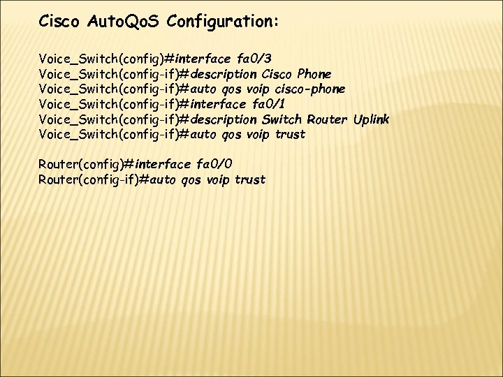 Cisco Auto. Qo. S Configuration: Voice_Switch(config)#interface fa 0/3 Voice_Switch(config-if)#description Cisco Phone Voice_Switch(config-if)#auto qos voip