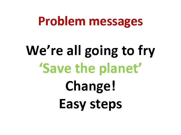 Problem messages We're all going to fry 'Save the planet' Change! Easy steps