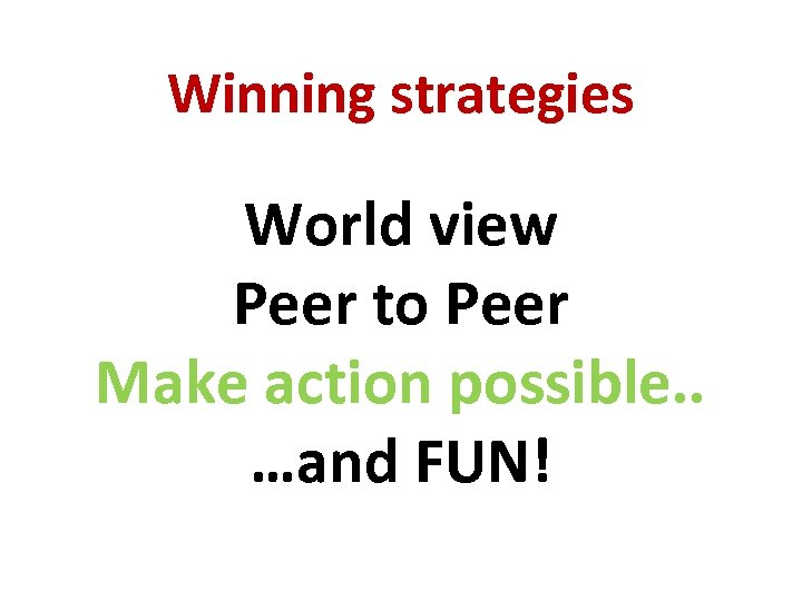 Winning strategies World view Peer to Peer Make action possible. . …and FUN!