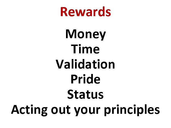 Rewards Money Time Validation Pride Status Acting out your principles