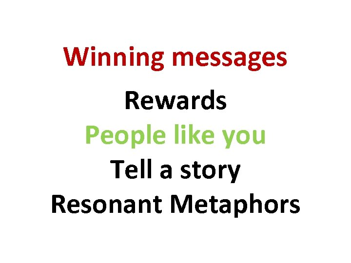 Winning messages Rewards People like you Tell a story Resonant Metaphors