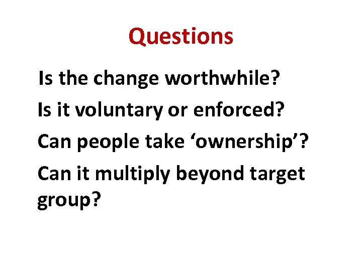 Questions Is the change worthwhile? Is it voluntary or enforced? Can people take 'ownership'?