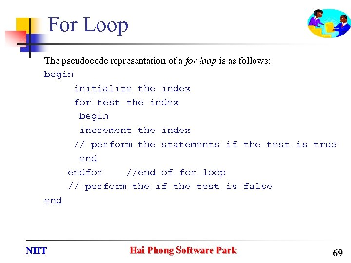For Loop The pseudocode representation of a for loop is as follows: begin initialize