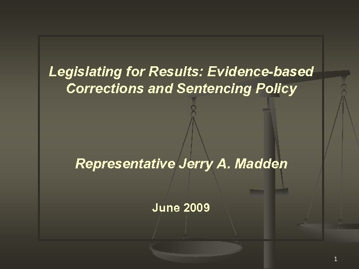 Legislating for Results: Evidence-based Corrections and Sentencing Policy Representative Jerry A. Madden June 2009