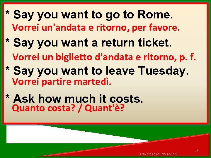 * Say you want to go to Rome. Vorrei un'andata e ritorno, per favore.