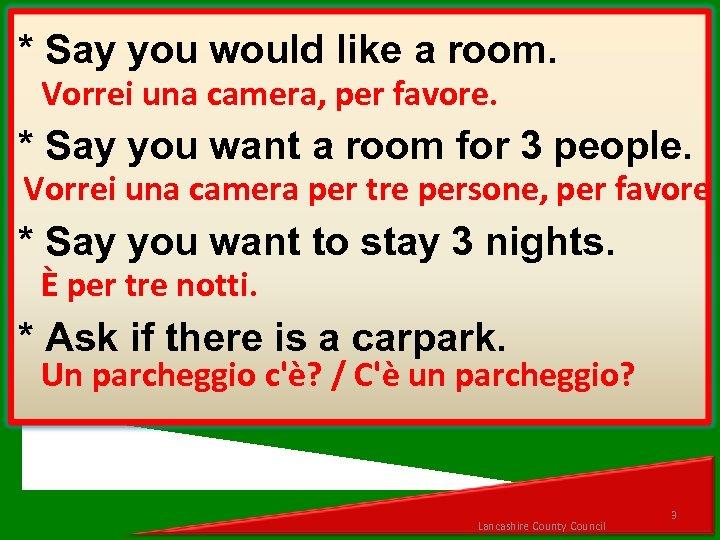 * Say you would like a room. Vorrei una camera, per favore. * Say
