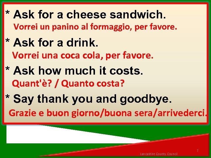 * Ask for a cheese sandwich. Vorrei un panino al formaggio, per favore. *