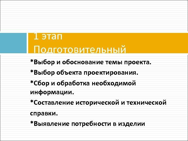 1 этап Подготовительный *Выбор и обоснование темы проекта. *Выбор объекта проектирования. *Сбор и обработка