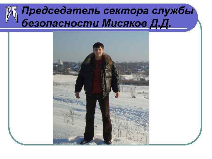 Председатель сектора службы безопасности Мисяков Д. Д.