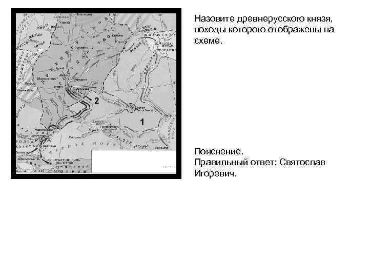 Назовите древнерусского князя, походы которого отображены на схеме. Пояснение. Правильный ответ: Святослав Игоревич.