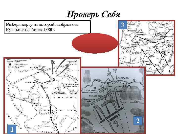 Проверь Себя 3 Выбери карту на которой изображена Куликовская битва 1380 г. Ответ: 1