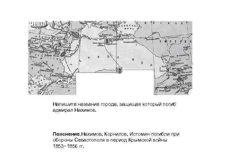 Напишите название города, защищая который погиб адмирал Нахимов. Пояснение. Нахимов, Корнилов, Истомин погибли при