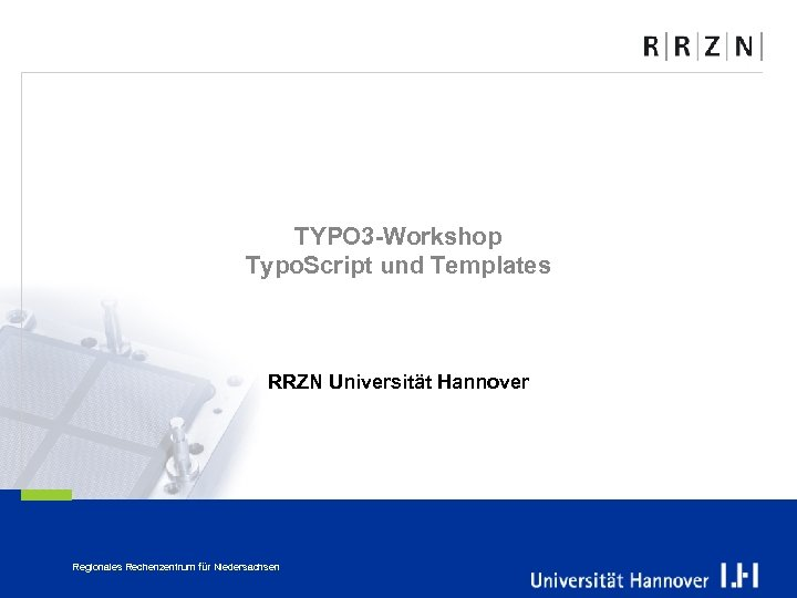TYPO 3 -Workshop Typo. Script und Templates RRZN Universität Hannover Regionales Rechenzentrum für Niedersachsen