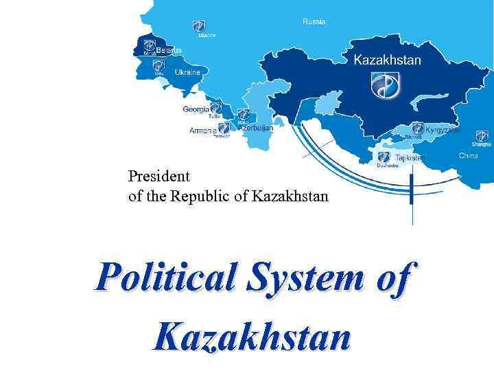 President of the Republic of Kazakhstan Political System of Kazakhstan