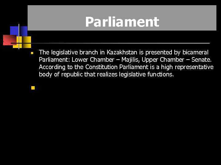 Parliament The legislative branch in Kazakhstan is presented by bicameral Parliament: Lower Chamber –