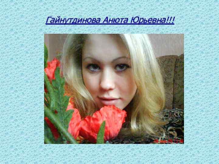 Гайнутдинова Анюта Юрьевна!!!