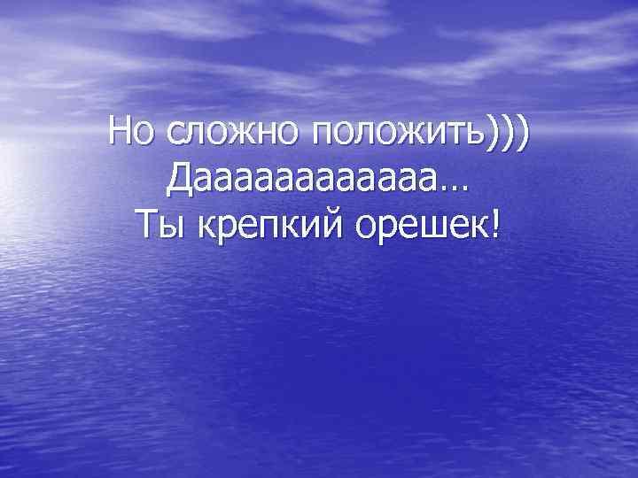 Но сложно положить))) Даааааа… Ты крепкий орешек!