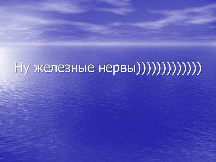 Ну железные нервы)))))))