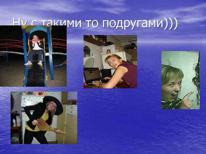 Ну с такими то подругами)))