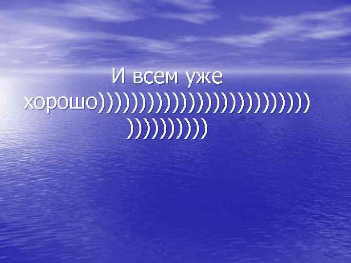 И всем уже хорошо)))))))))))))