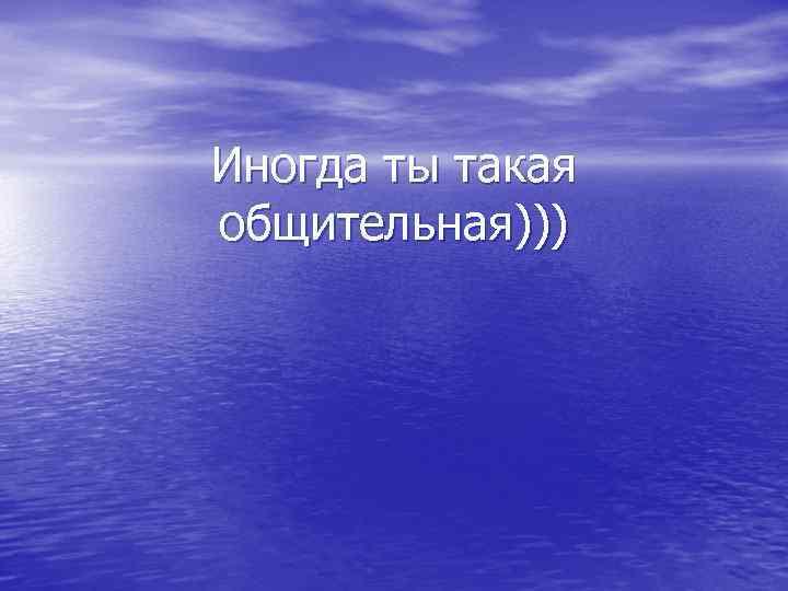 Иногда ты такая общительная)))