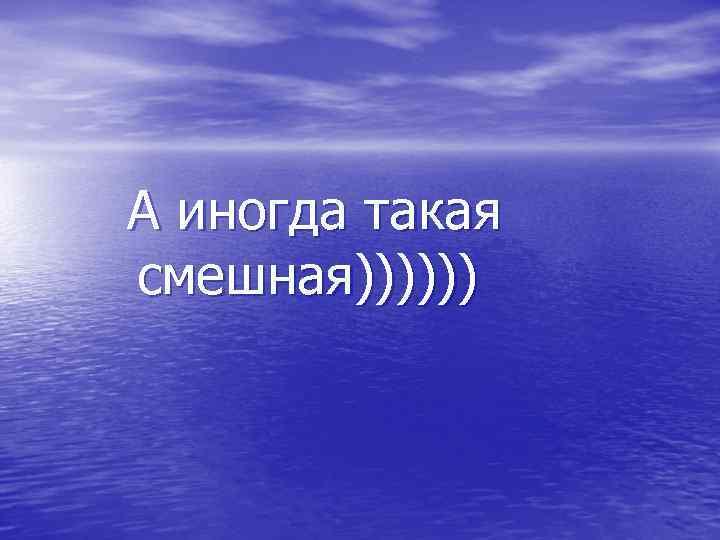 А иногда такая смешная))))))