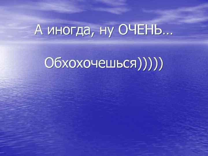 А иногда, ну ОЧЕНЬ… Обхохочешься)))))