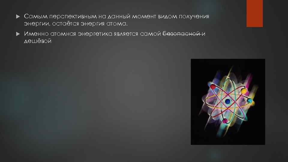 Самым перспективным на данный момент видом получения энергии, остаётся энергия атома. Именно атомная