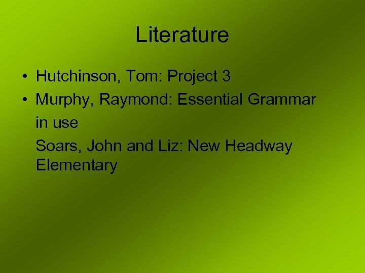 Literature • Hutchinson, Tom: Project 3 • Murphy, Raymond: Essential Grammar in use Soars,