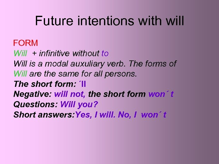 Future intentions with will FORM Will + infinitive without to Will is a modal