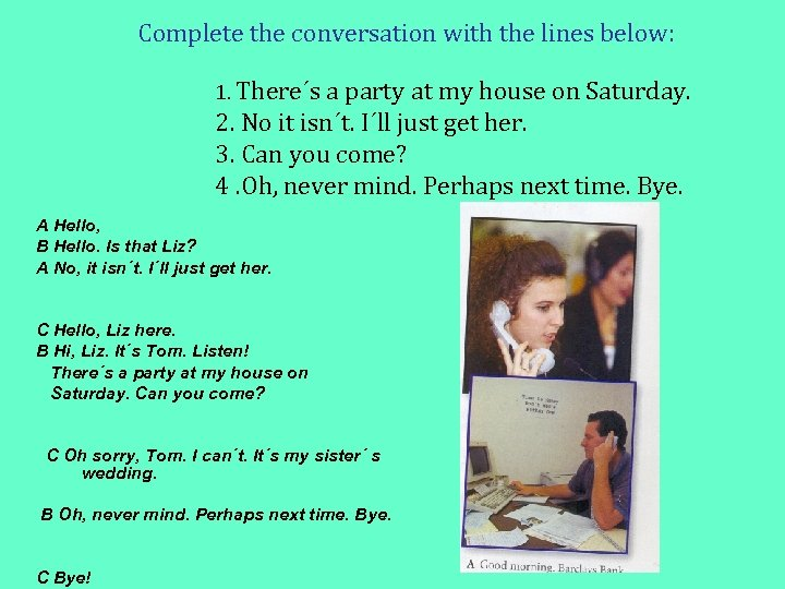 Complete the conversation with the lines below: 1. There´s a party at my house