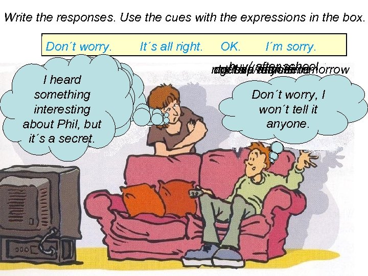 Write the responses. Use the cues with the expressions in the box. Don´t worry.
