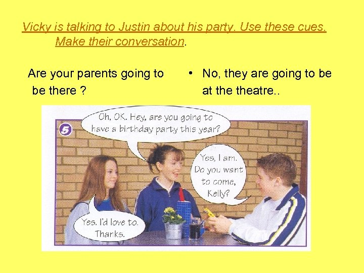 Vicky is talking to Justin about his party. Use these cues. Make their conversation.